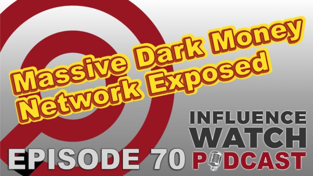 InfluenceWatch Podcast Episode 70 Massive Dark Money Network